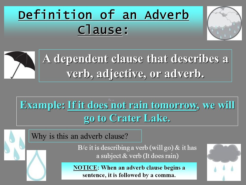 Definition of an Adverb Clause: A dependent clause that describes a verb, adjective, or adverb. Example: If it does not rain tomorrow, we will go to C