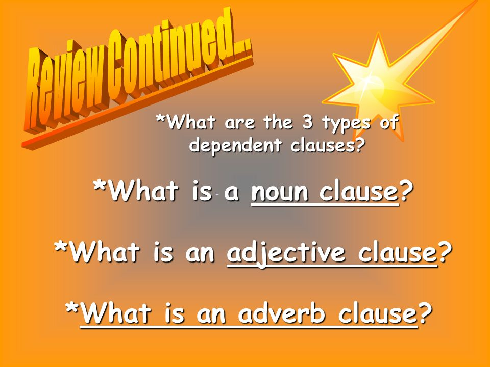 *What is a noun clause? *What is an adjective clause? *What is an adverb clause? *What are the 3 types of dependent clauses?