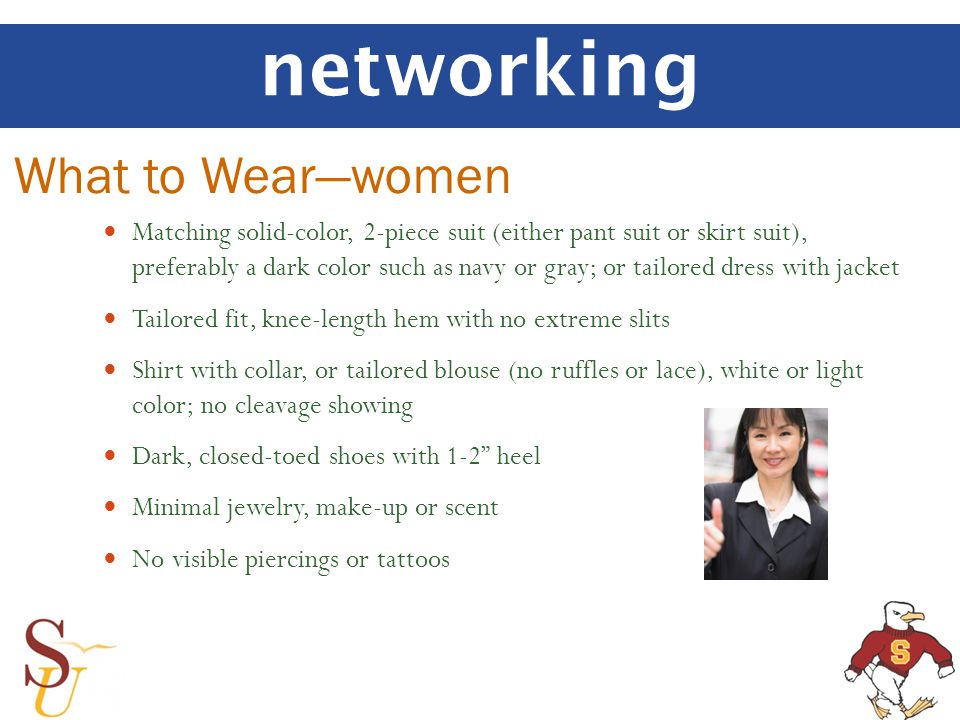networking Matching solid-color, 2-piece suit (either pant suit or skirt suit), preferably a dark color such as navy or gray; or tailored dress with jacket Tailored fit, knee-length hem with no extreme slits Shirt with collar, or tailored blouse (no ruffles or lace), white or light color; no cleavage showing Dark, closed-toed shoes with 1-2 heel Minimal jewelry, make-up or scent No visible piercings or tattoos What to Wearwomen