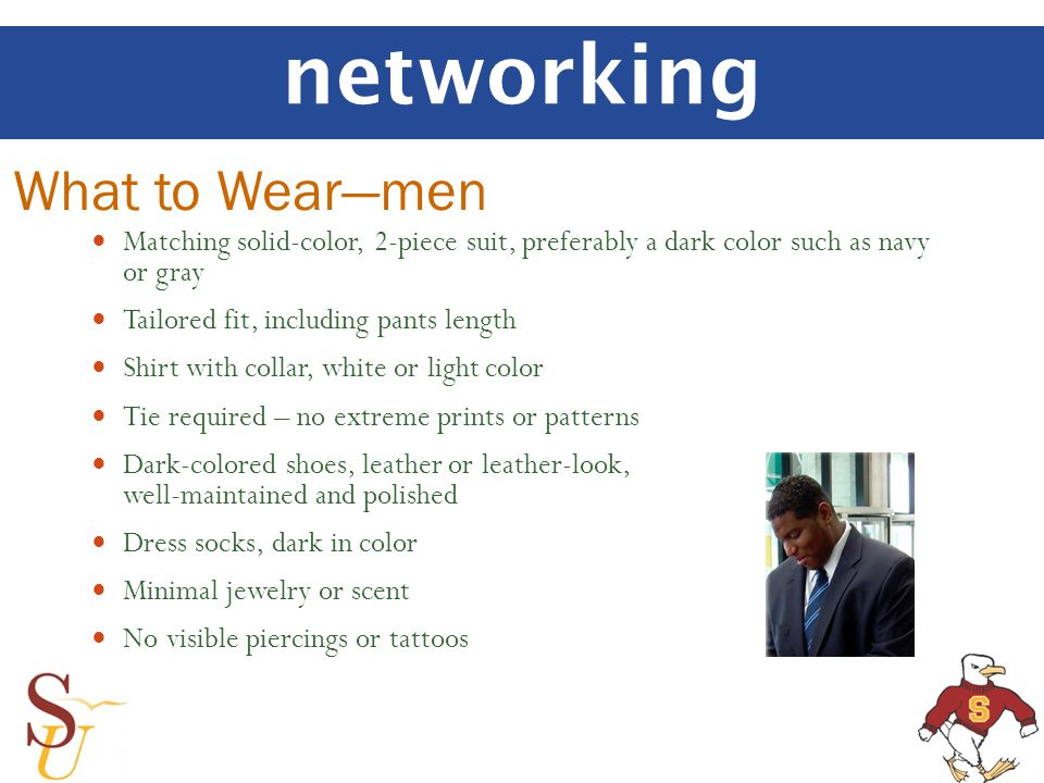 networking Matching solid-color, 2-piece suit, preferably a dark color such as navy or gray Tailored fit, including pants length Shirt with collar, white or light color Tie required – no extreme prints or patterns Dark-colored shoes, leather or leather-look, well-maintained and polished Dress socks, dark in color Minimal jewelry or scent No visible piercings or tattoos What to Wearmen