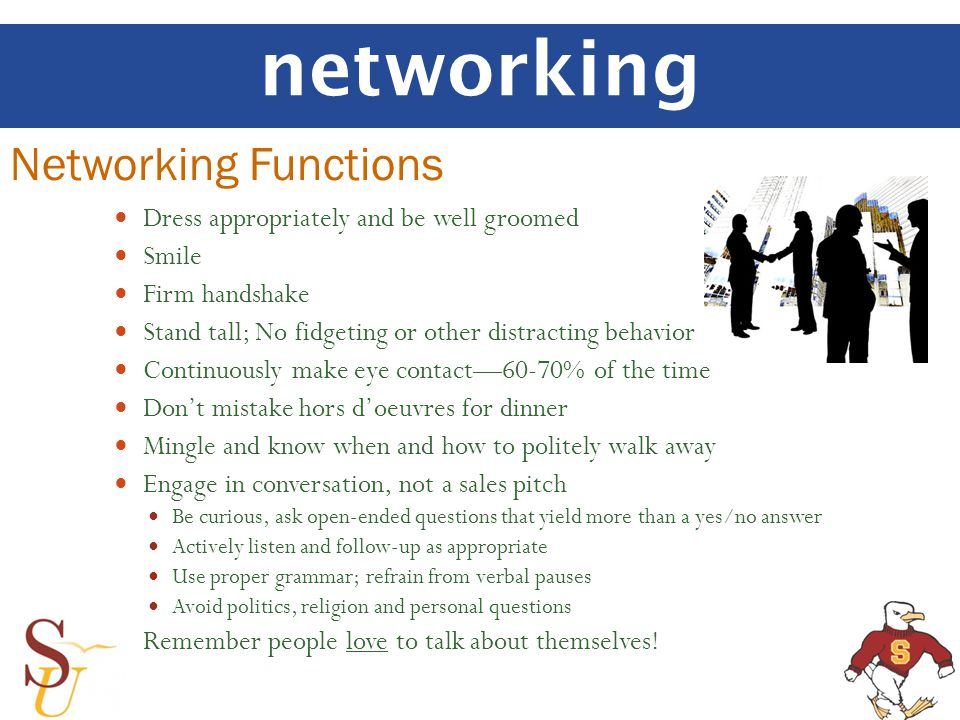 networking Networking Functions Dress appropriately and be well groomed Smile Firm handshake Stand tall; No fidgeting or other distracting behavior Co