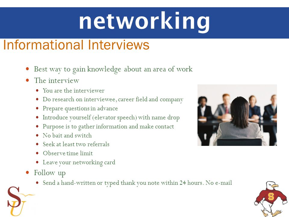 networking Informational Interviews Best way to gain knowledge about an area of work The interview You are the interviewer Do research on interviewee, career field and company Prepare questions in advance Introduce yourself (elevator speech) with name drop Purpose is to gather information and make contact No bait and switch Seek at least two referrals Observe time limit Leave your networking card Follow up Send a hand-written or typed thank you note within 24 hours.