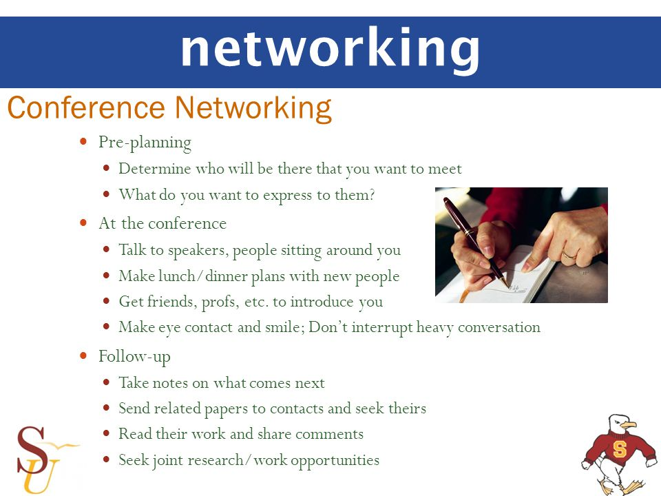networking Pre-planning Determine who will be there that you want to meet What do you want to express to them? At the conference Talk to speakers, peo