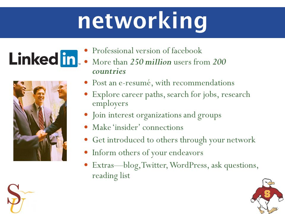 networking Professional version of facebook More than 250 million users from 200 countries Post an e-resumé, with recommendations Explore career paths