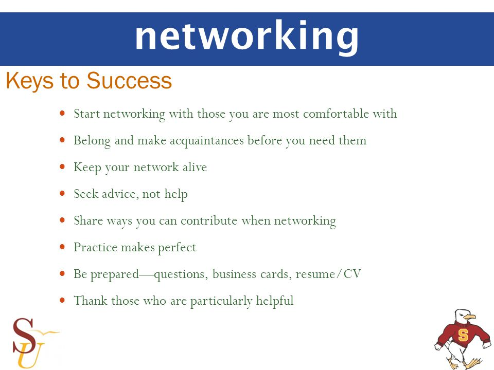 networking Keys to Success Start networking with those you are most comfortable with Belong and make acquaintances before you need them Keep your netw