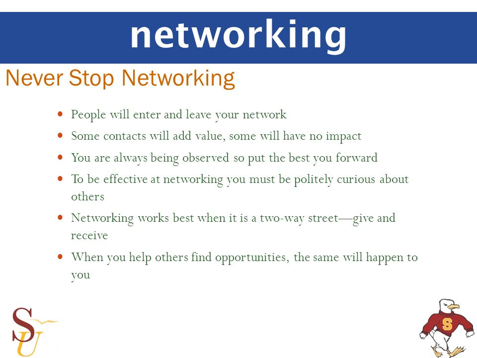 networking Never Stop Networking People will enter and leave your network Some contacts will add value, some will have no impact You are always being