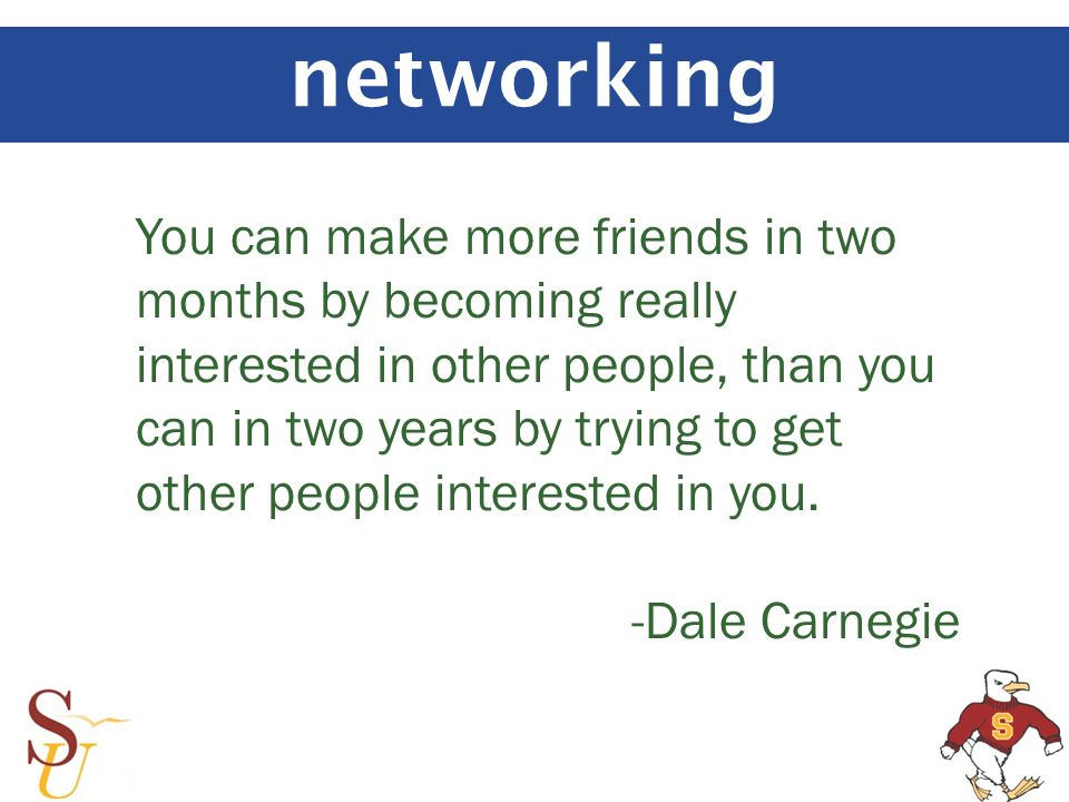 networking You can make more friends in two months by becoming really interested in other people, than you can in two years by trying to get other people interested in you.