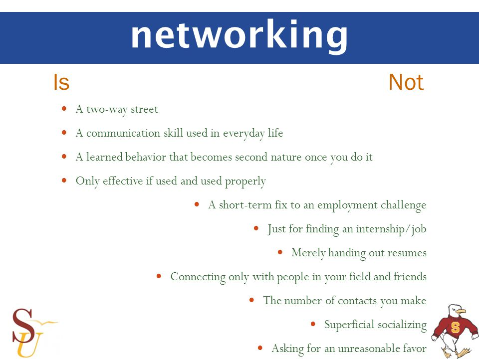 networking Is Not A two-way street A communication skill used in everyday life A learned behavior that becomes second nature once you do it Only effective if used and used properly A short-term fix to an employment challenge Just for finding an internship/job Merely handing out resumes Connecting only with people in your field and friends The number of contacts you make Superficial socializing Asking for an unreasonable favor