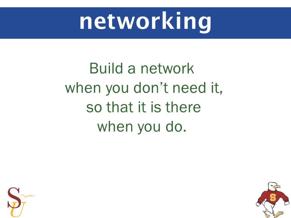 networking Build a network when you dont need it, so that it is there when you do.