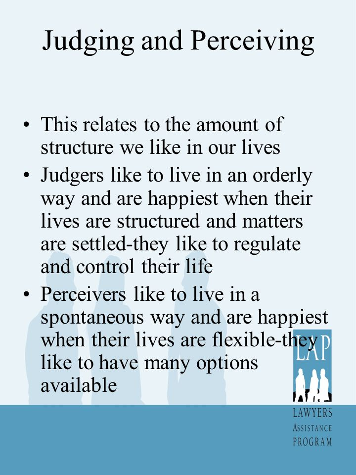 Judging and Perceiving This relates to the amount of structure we like in our lives Judgers like to live in an orderly way and are happiest when their