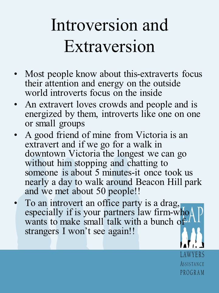 Introversion and Extraversion Introverts think then talk- extraverts think out loud Extraverts like breadth, introverts like depth Everyone is capable of both depending on circumstances When I teach my extravert comes out and enjoys it-most of the rest of the time I enjoy being introverted Rate yourself on the scale provided