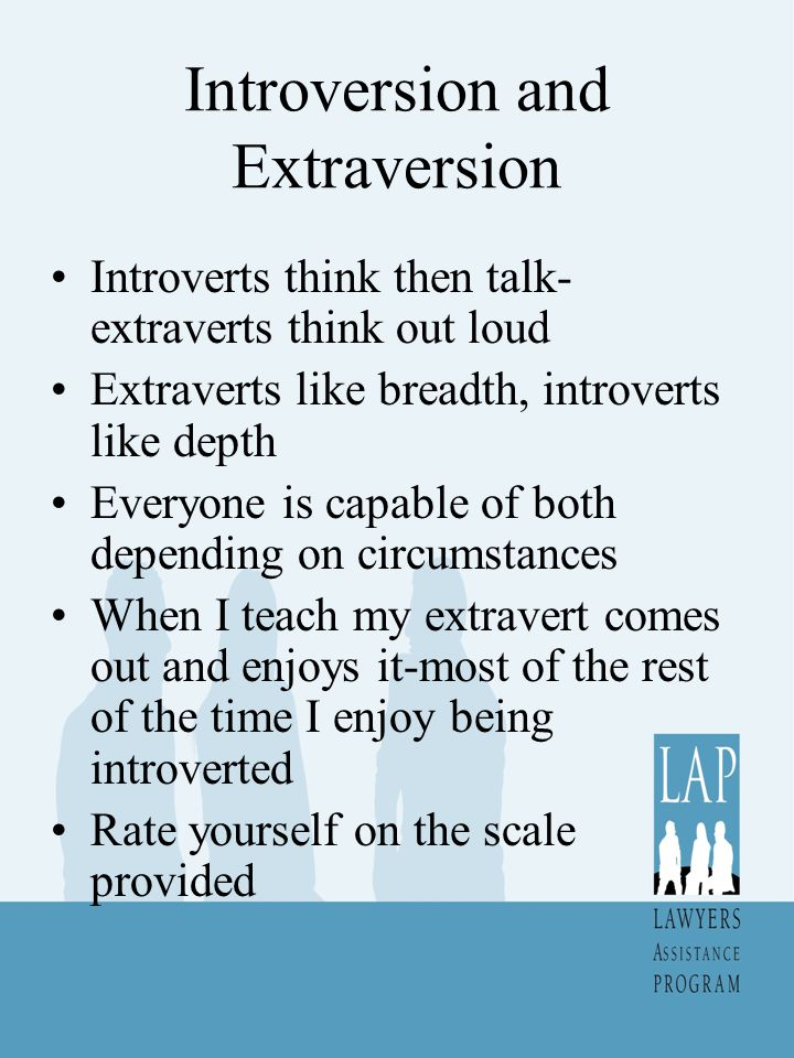 Introversion and Extraversion Introverts think then talk- extraverts think out loud Extraverts like breadth, introverts like depth Everyone is capable