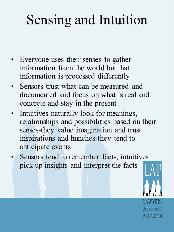 Sensing and Intuition At a meeting the intuitives will pick up the underlying vibe of a meeting even if nothing is directly said about it Sensors are good at remembering detail Intuitives trust their senses and may not use a map Sensors are not overly worried about the future-intuitives may worry a lot about it Rate yourself on the scale attached