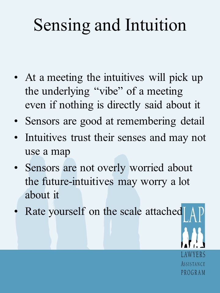 Sensing and Intuition At a meeting the intuitives will pick up the underlying vibe of a meeting even if nothing is directly said about it Sensors are