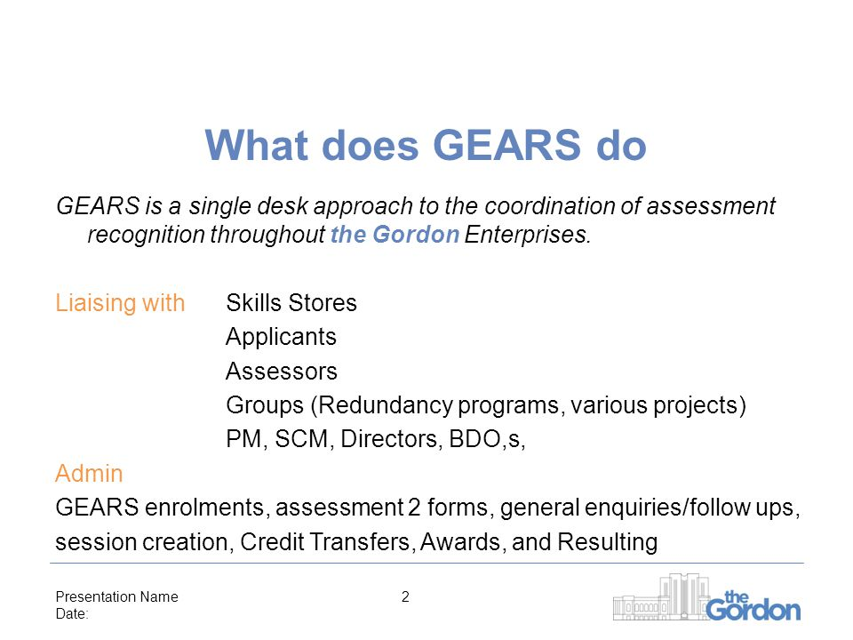 Presentation Name Date: 2 What does GEARS do GEARS is a single desk approach to the coordination of assessment recognition throughout the Gordon Enterprises.