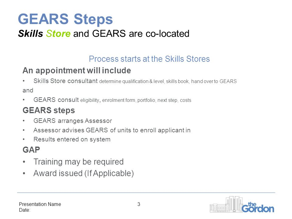 Presentation Name Date: 3 GEARS Steps Skills Store and GEARS are co-located Process starts at the Skills Stores An appointment will include Skills Store consultant determine qualification & level, skills book, hand over to GEARS and GEARS consult eligibility, enrolment form, portfolio, next step, costs GEARS steps GEARS arranges Assessor Assessor advises GEARS of units to enroll applicant in Results entered on system GAP Training may be required Award issued (If Applicable)