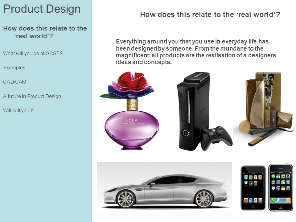 How does this relate to the real world? What will you do at GCSE? Examples CAD/CAM A future in Product Design Will suit you if… How does this relate t