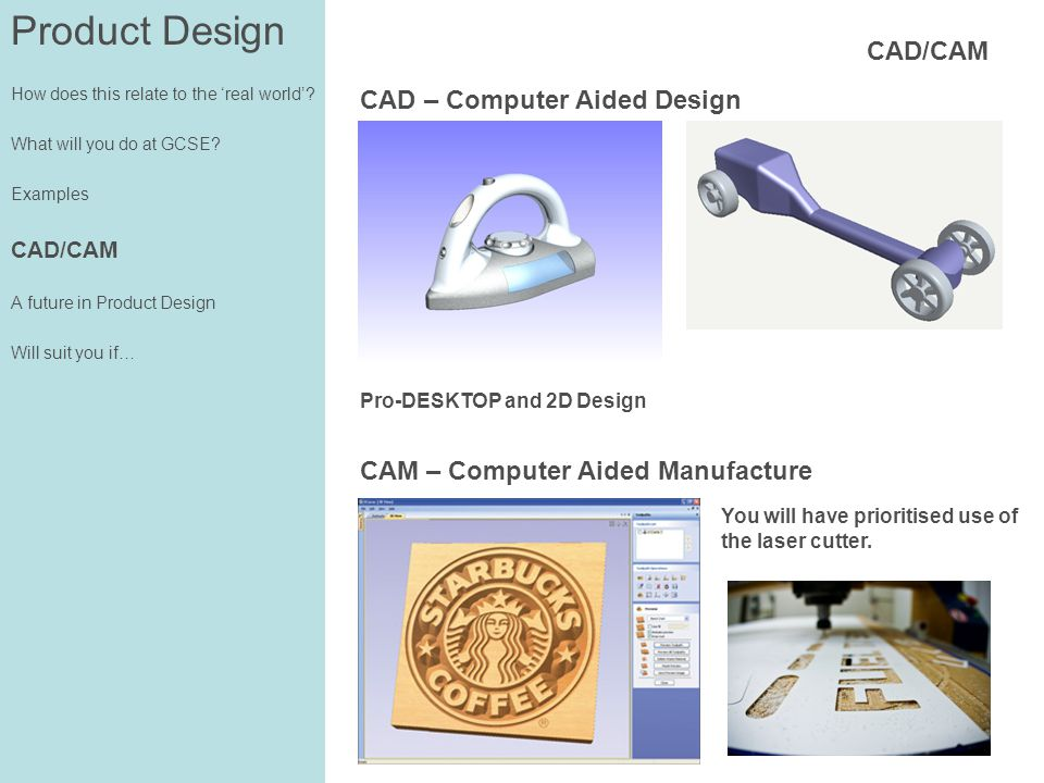 Product Design How does this relate to the real world? What will you do at GCSE? Examples CAD/CAM A future in Product Design Will suit you if… CAD/CAM