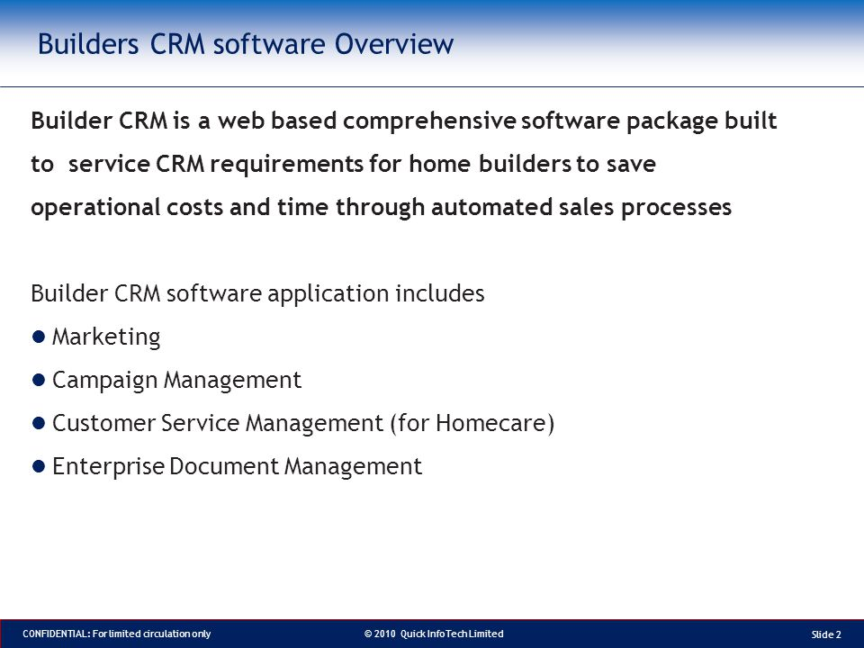 © 2010 Quick InfoTech Limited CONFIDENTIAL: For limited circulation only Builders CRM software Overview Builder CRM is a web based comprehensive software package built to service CRM requirements for home builders to save operational costs and time through automated sales processes Builder CRM software application includes Marketing Campaign Management Customer Service Management (for Homecare) Enterprise Document Management Slide 2