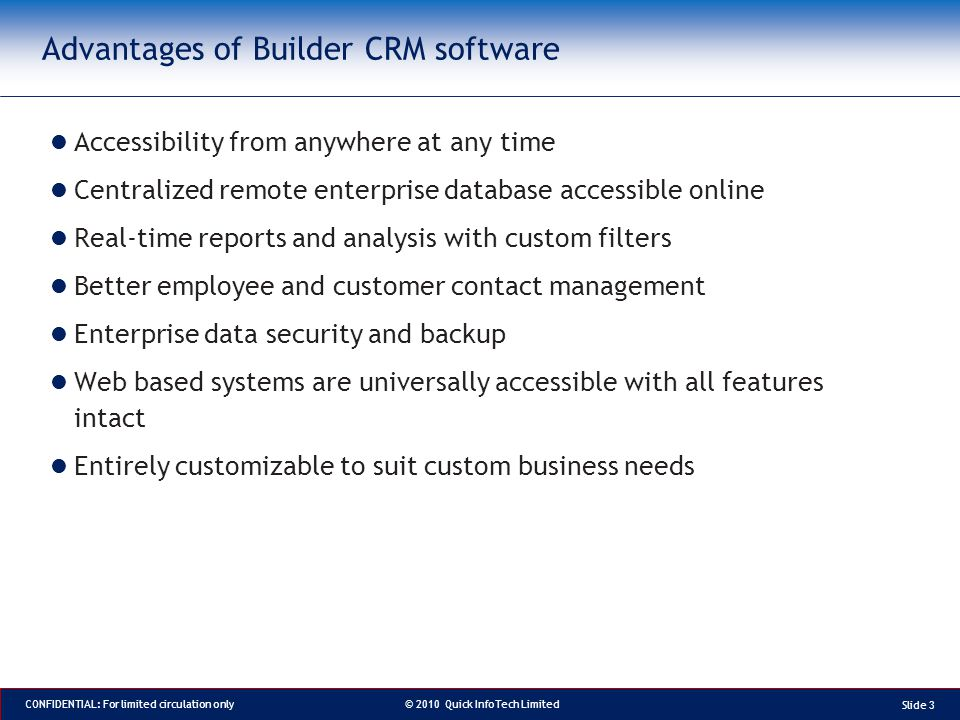 © 2010 Quick InfoTech Limited CONFIDENTIAL: For limited circulation only Advantages of Builder CRM software Accessibility from anywhere at any time Centralized remote enterprise database accessible online Real-time reports and analysis with custom filters Better employee and customer contact management Enterprise data security and backup Web based systems are universally accessible with all features intact Entirely customizable to suit custom business needs Slide 3