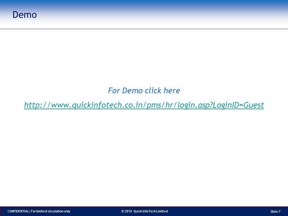 © 2010 Quick InfoTech Limited CONFIDENTIAL: For limited circulation only Demo Slide 7 For Demo click here http://www.quickinfotech.co.in/pms/hr/login.asp LoginID=Guest