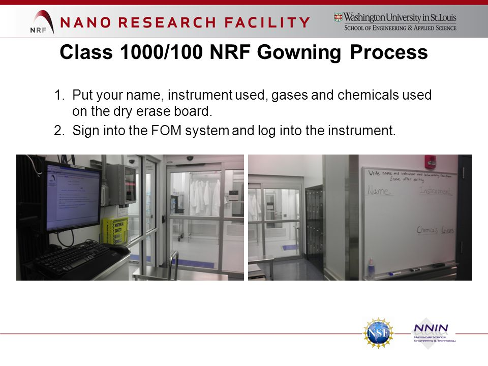 Class 1000/100 NRF Gowning Process 1.Put your name, instrument used, gases and chemicals used on the dry erase board. 2.Sign into the FOM system and l