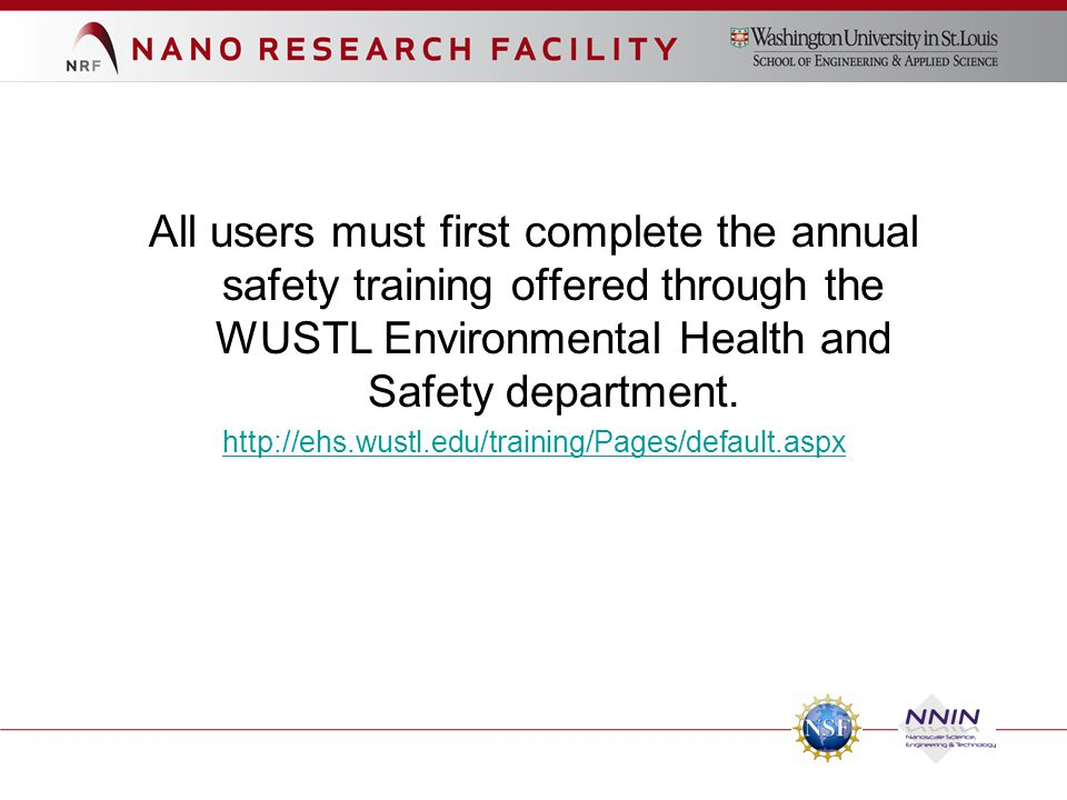 All users must first complete the annual safety training offered through the WUSTL Environmental Health and Safety department. http://ehs.wustl.edu/tr
