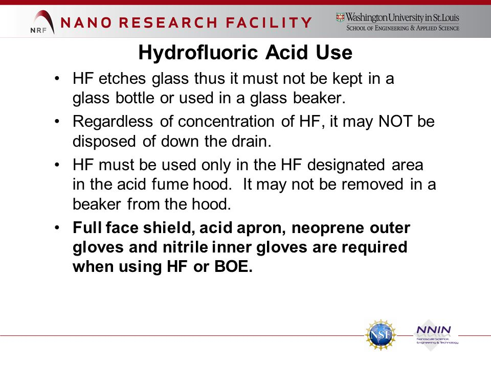 Hydrofluoric Acid Use HF etches glass thus it must not be kept in a glass bottle or used in a glass beaker. Regardless of concentration of HF, it may