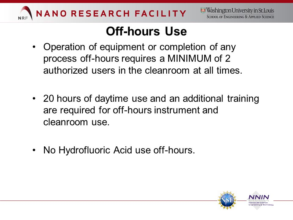 Off-hours Use Operation of equipment or completion of any process off-hours requires a MINIMUM of 2 authorized users in the cleanroom at all times. 20