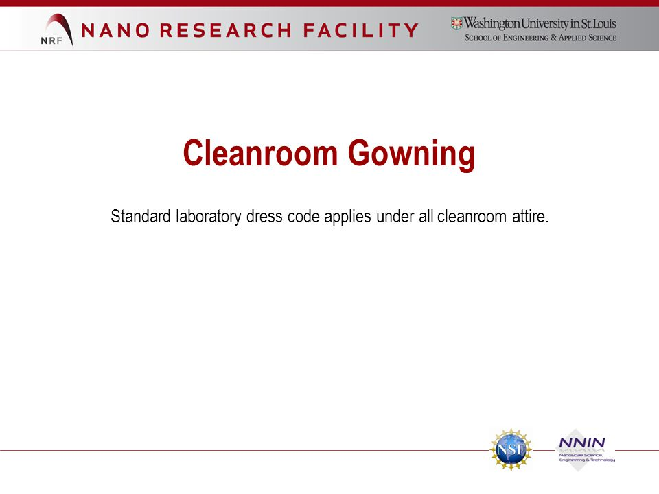 Cleanroom Gowning Standard laboratory dress code applies under all cleanroom attire.