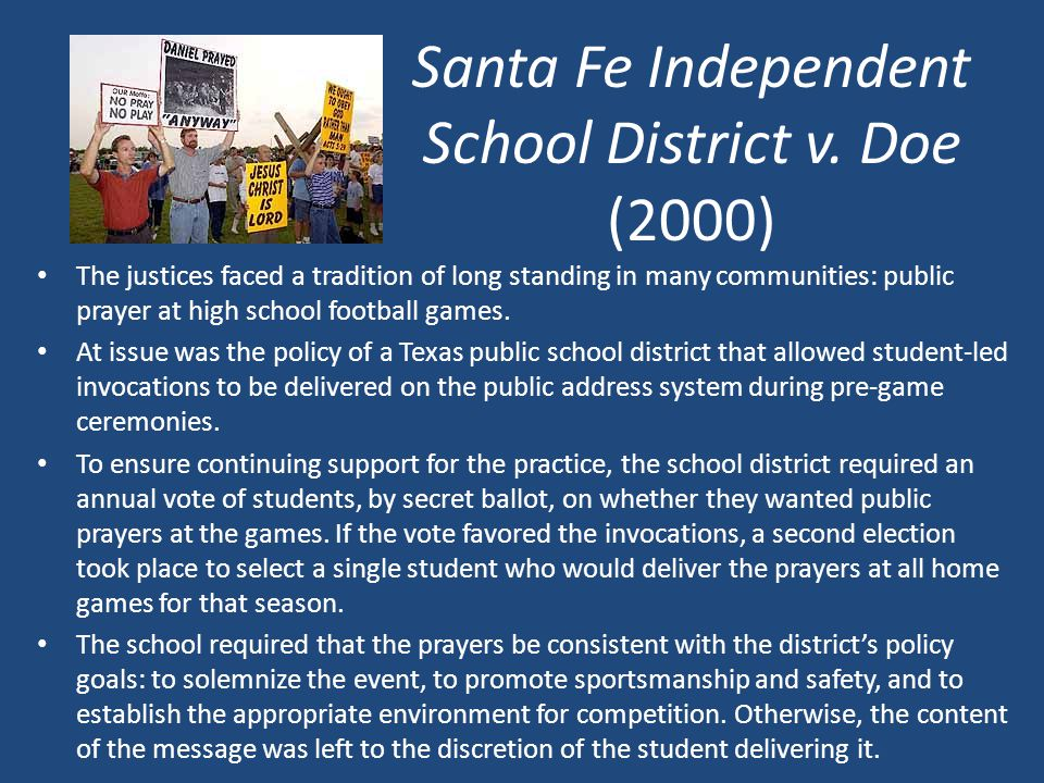 Santa Fe Independent School District v. Doe (2000) The justices faced a tradition of long standing in many communities: public prayer at high school f