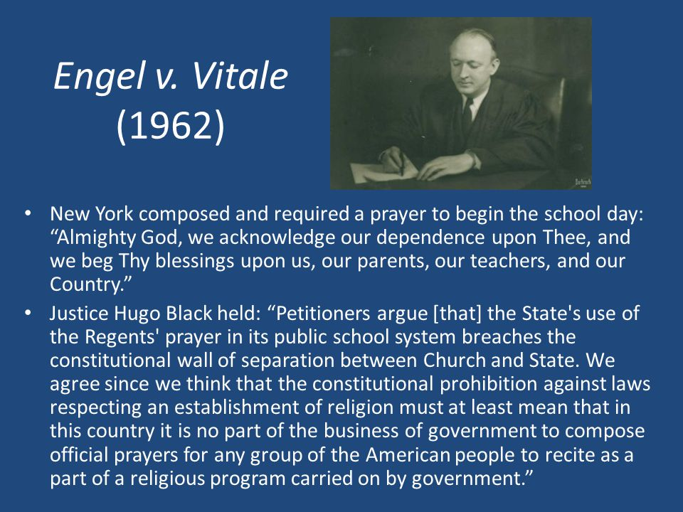 Engel v. Vitale (1962) New York composed and required a prayer to begin the school day: Almighty God, we acknowledge our dependence upon Thee, and we