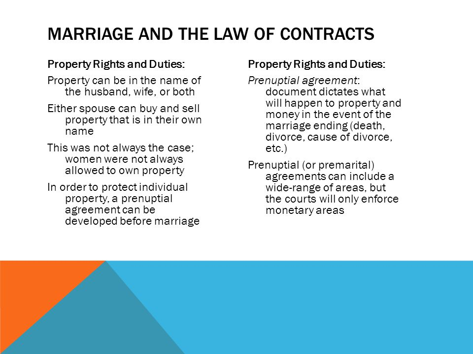 Property Rights and Duties: Property can be in the name of the husband, wife, or both Either spouse can buy and sell property that is in their own name This was not always the case; women were not always allowed to own property In order to protect individual property, a prenuptial agreement can be developed before marriage Property Rights and Duties: Prenuptial agreement: document dictates what will happen to property and money in the event of the marriage ending (death, divorce, cause of divorce, etc.) Prenuptial (or premarital) agreements can include a wide-range of areas, but the courts will only enforce monetary areas MARRIAGE AND THE LAW OF CONTRACTS