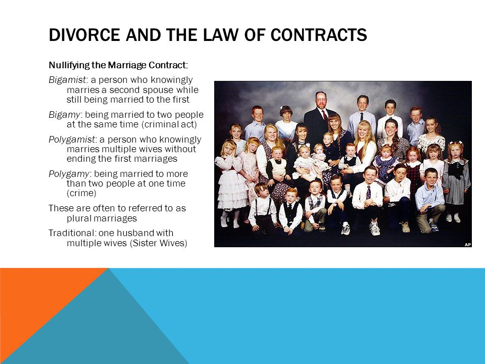 Nullifying the Marriage Contract: Bigamist: a person who knowingly marries a second spouse while still being married to the first Bigamy: being married to two people at the same time (criminal act) Polygamist: a person who knowingly marries multiple wives without ending the first marriages Polygamy: being married to more than two people at one time (crime) These are often to referred to as plural marriages Traditional: one husband with multiple wives (Sister Wives) DIVORCE AND THE LAW OF CONTRACTS