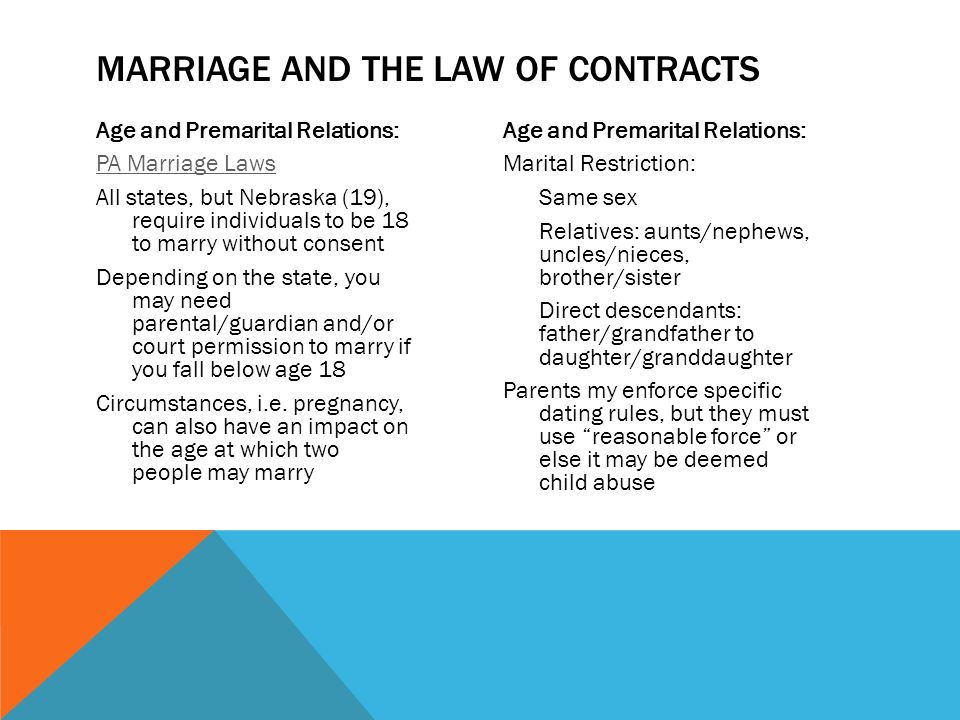 Age and Premarital Relations: PA Marriage Laws All states, but Nebraska (19), require individuals to be 18 to marry without consent Depending on the state, you may need parental/guardian and/or court permission to marry if you fall below age 18 Circumstances, i.e.