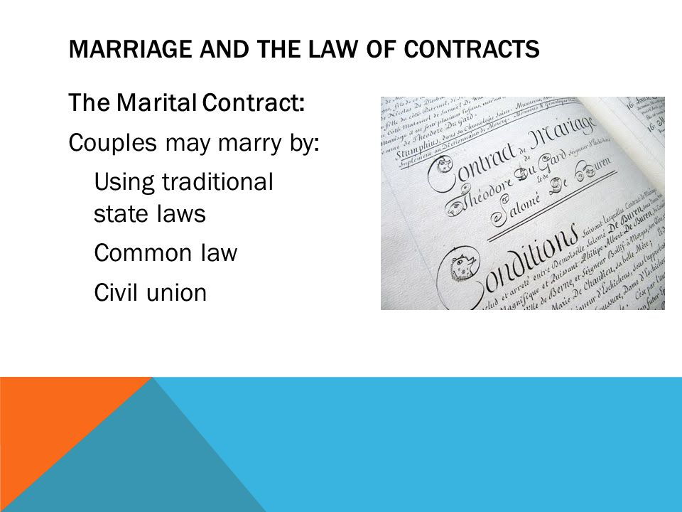 The Marital Contract: Couples may marry by: Using traditional state laws Common law Civil union MARRIAGE AND THE LAW OF CONTRACTS