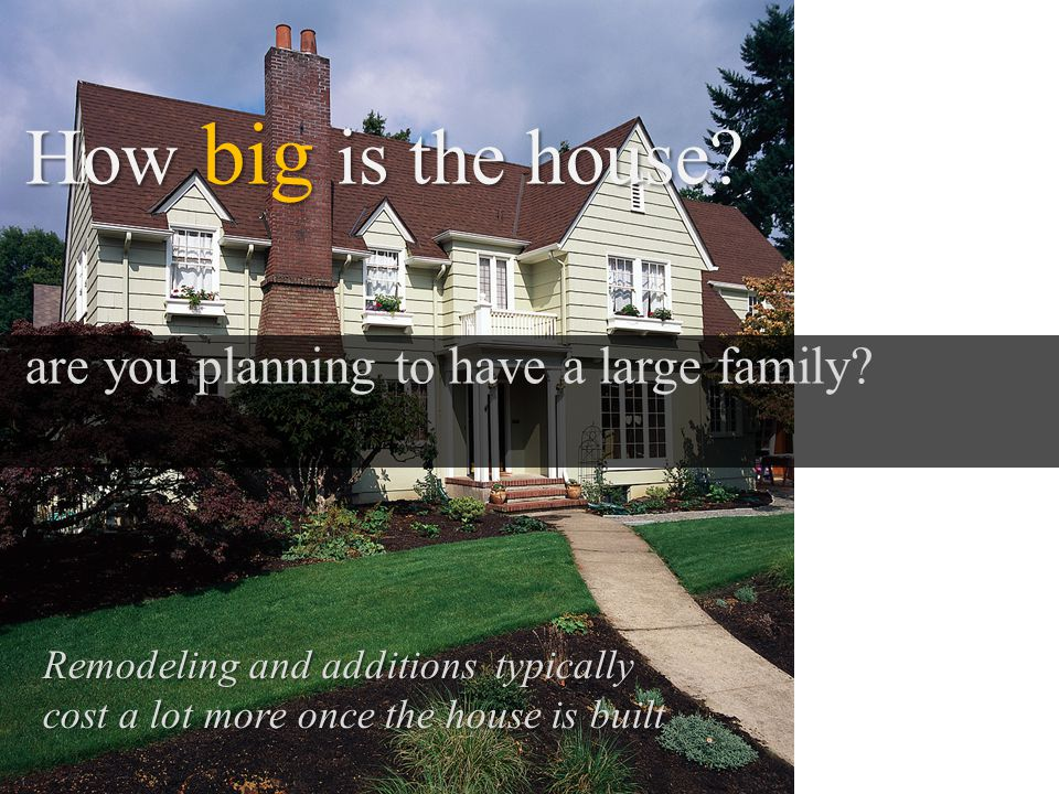How big is the house. are you planning to have a large family.