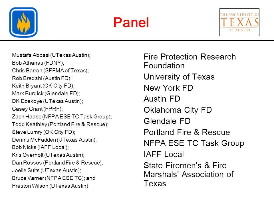 Mustafa Abbasi (UTexas Austin); Bob Athanas (FDNY); Chris Barron (SFFMA of Texas); Rob Bredahl (Austin FD); Keith Bryant (OK City FD); Mark Burdick (Glendale FD); DK Ezekoye (UTexas Austin); Casey Grant (FPRF); Zach Haase (NFPA ESE TC Task Group); Todd Keathley (Portland Fire & Rescue); Steve Lumry (OK City FD); Dennis McFadden (UTexas Austin); Bob Nicks (IAFF Local); Kris Overholt (UTexas Austin); Dan Rossos (Portland Fire & Rescue); Joelle Suits (UTexas Austin); Bruce Varner (NFPA ESE TC); and Preston Wilson (UTexas Austin) Fire Protection Research Foundation University of Texas New York FD Austin FD Oklahoma City FD Glendale FD Portland Fire & Rescue NFPA ESE TC Task Group IAFF Local State Firemen s & Fire Marshals Association of Texas Panel