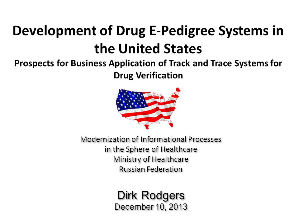 Development of Drug E-Pedigree Systems in the United States Prospects for Business Application of Track and Trace Systems for Drug Verification Modernization of Informational Processes in the Sphere of Healthcare Ministry of Healthcare Russian Federation Dirk Rodgers December 10, 2013 Modernization of Informational Processes in the Sphere of Healthcare Ministry of Healthcare Russian Federation Dirk Rodgers December 10, 2013