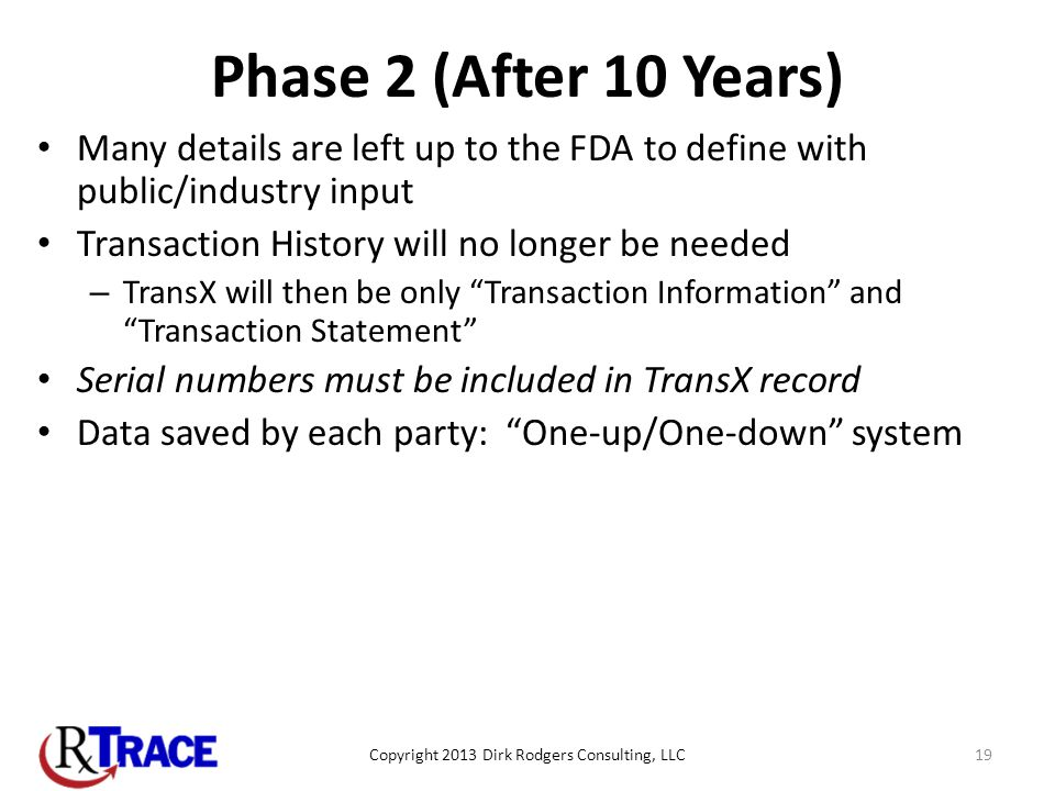 Phase 2 (After 10 Years) Many details are left up to the FDA to define with public/industry input Transaction History will no longer be needed – TransX will then be only Transaction Information and Transaction Statement Serial numbers must be included in TransX record Data saved by each party: One-up/One-down system Copyright 2013 Dirk Rodgers Consulting, LLC19