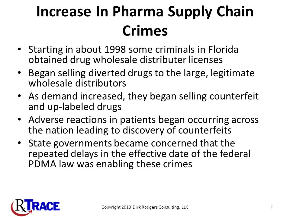 Increase In Pharma Supply Chain Crimes Starting in about 1998 some criminals in Florida obtained drug wholesale distributer licenses Began selling diverted drugs to the large, legitimate wholesale distributors As demand increased, they began selling counterfeit and up-labeled drugs Adverse reactions in patients began occurring across the nation leading to discovery of counterfeits State governments became concerned that the repeated delays in the effective date of the federal PDMA law was enabling these crimes Copyright 2013 Dirk Rodgers Consulting, LLC7
