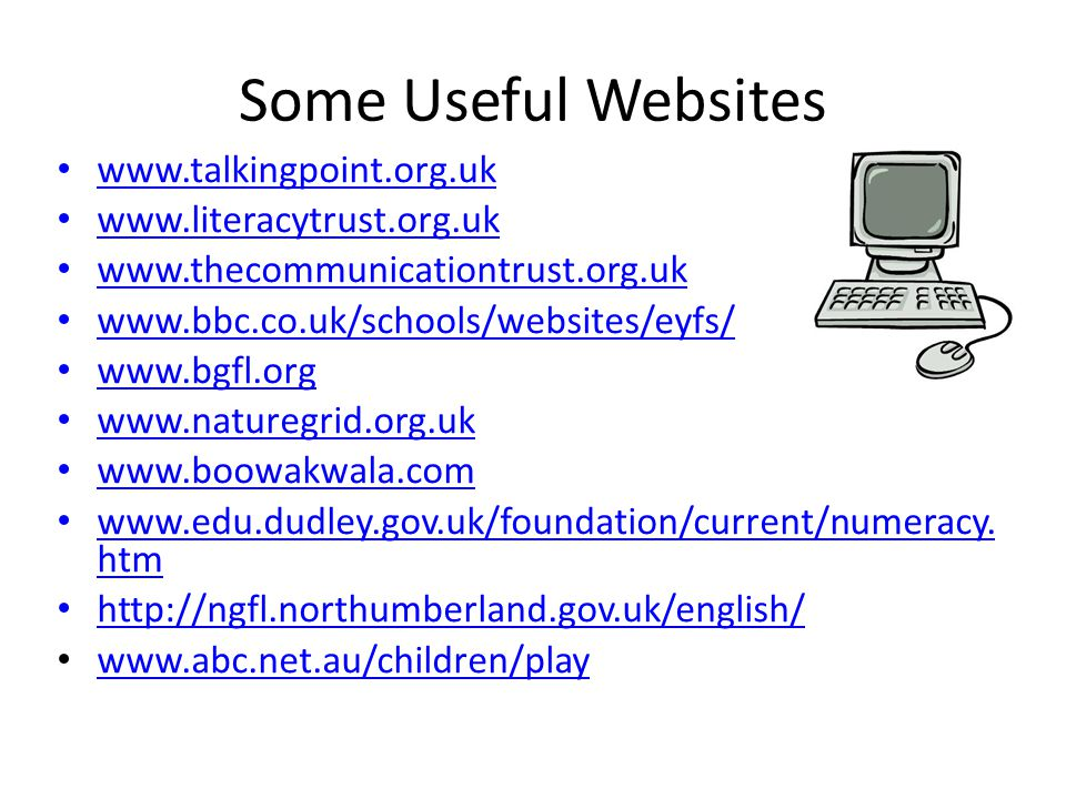 Some Useful Websites www.talkingpoint.org.uk www.literacytrust.org.uk www.thecommunicationtrust.org.uk www.bbc.co.uk/schools/websites/eyfs/ www.bgfl.org www.naturegrid.org.uk www.boowakwala.com www.edu.dudley.gov.uk/foundation/current/numeracy.
