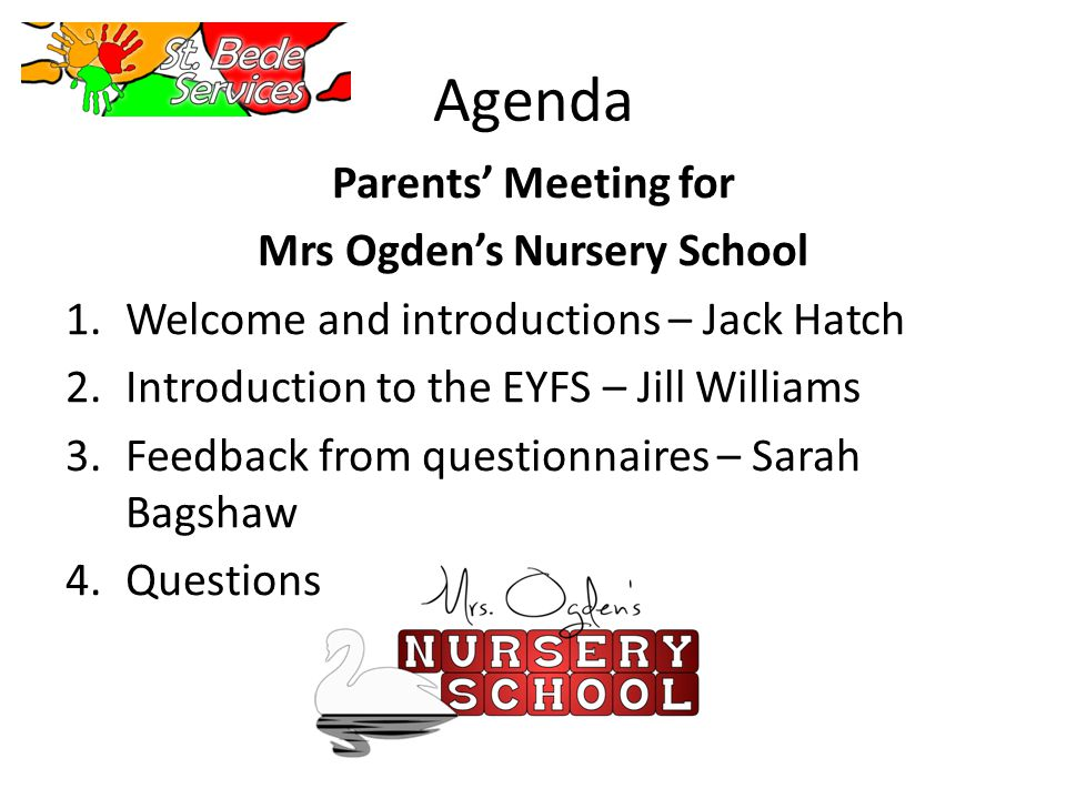 Agenda Parents Meeting for Mrs Ogdens Nursery School 1.Welcome and introductions – Jack Hatch 2.Introduction to the EYFS – Jill Williams 3.Feedback from questionnaires – Sarah Bagshaw 4.Questions