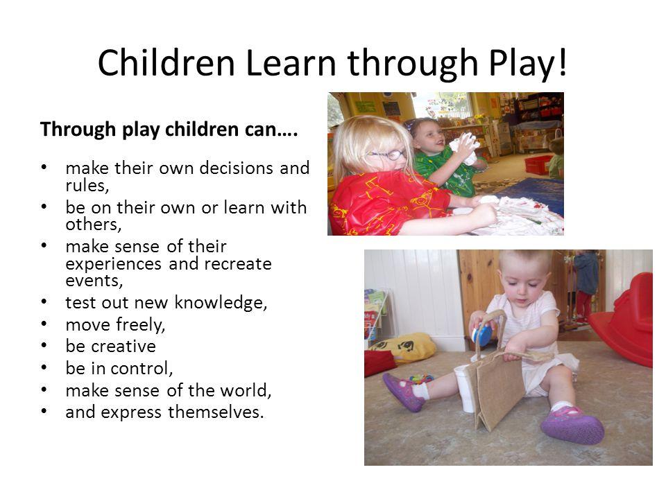 Children Learn through Play. Through play children can….