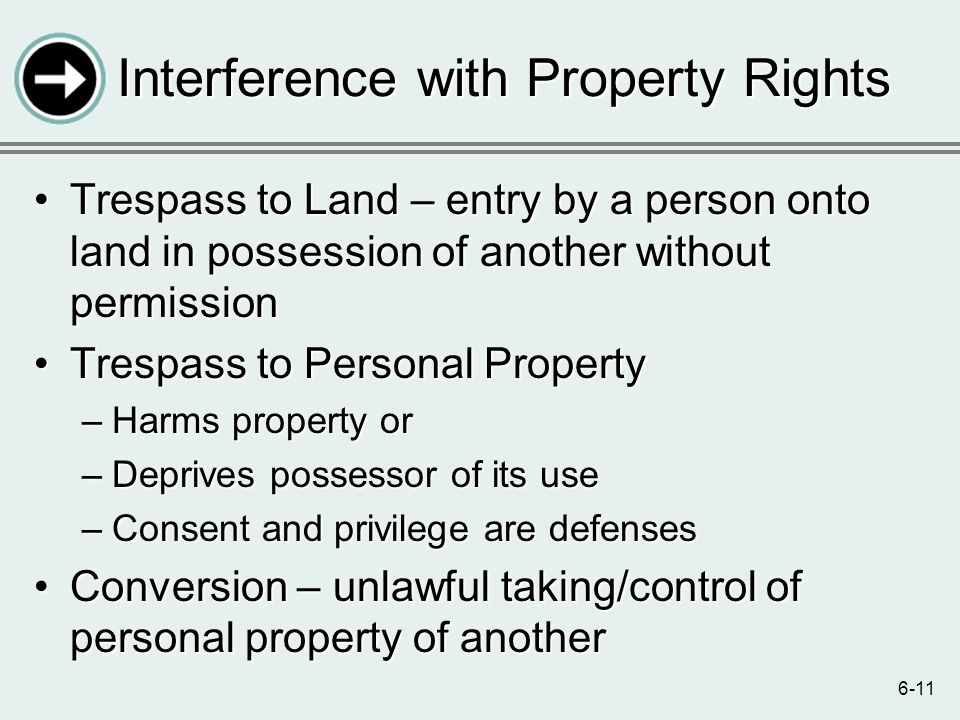 6-11 Interference with Property Rights Trespass to Land – entry by a person onto land in possession of another without permissionTrespass to Land – entry by a person onto land in possession of another without permission Trespass to Personal PropertyTrespass to Personal Property –Harms property or –Deprives possessor of its use –Consent and privilege are defenses Conversion – unlawful taking/control of personal property of anotherConversion – unlawful taking/control of personal property of another