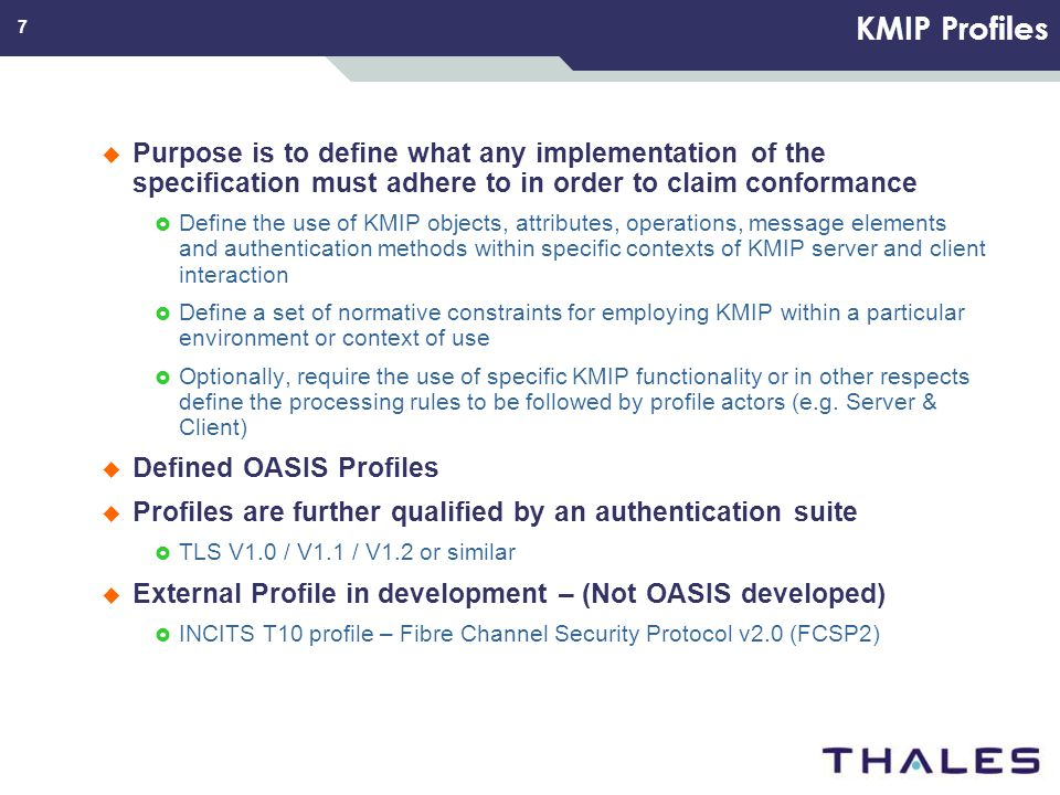 7 KMIP Profiles Purpose is to define what any implementation of the specification must adhere to in order to claim conformance Define the use of KMIP