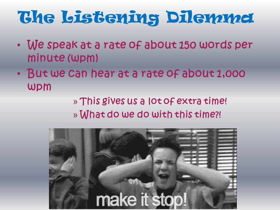 The Listening Dilemma We speak at a rate of about 150 words per minute (wpm) But we can hear at a rate of about 1,000 wpm » This gives us a lot of ext