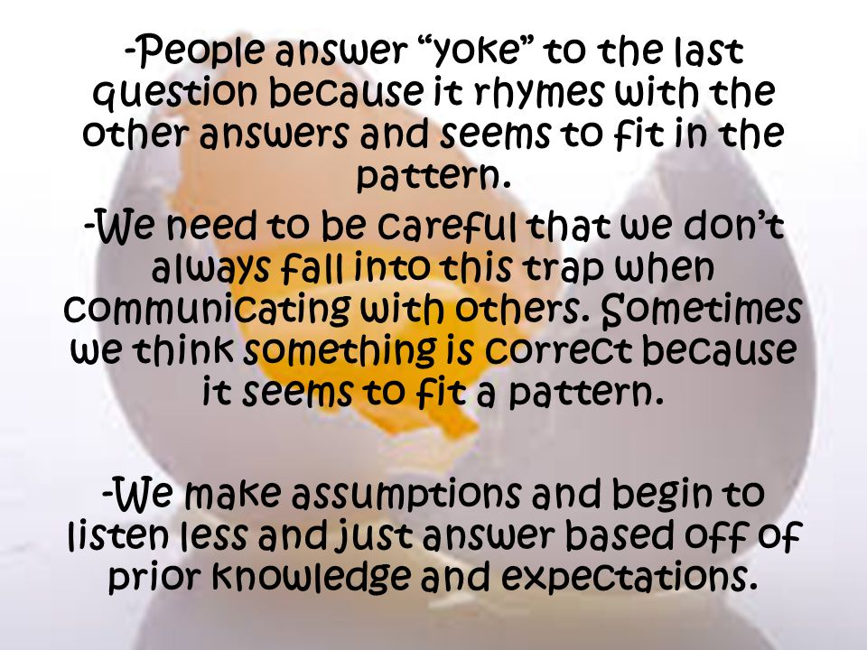 -People answer yoke to the last question because it rhymes with the other answers and seems to fit in the pattern. -We need to be careful that we dont