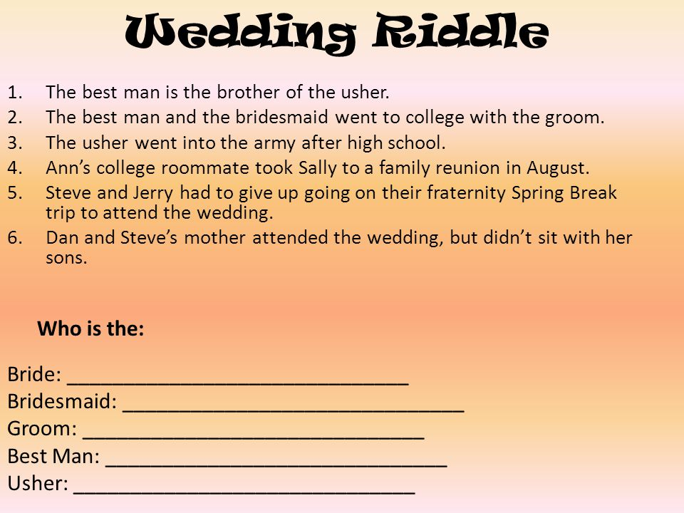 Wedding Riddle 1.The best man is the brother of the usher. 2.The best man and the bridesmaid went to college with the groom. 3.The usher went into the