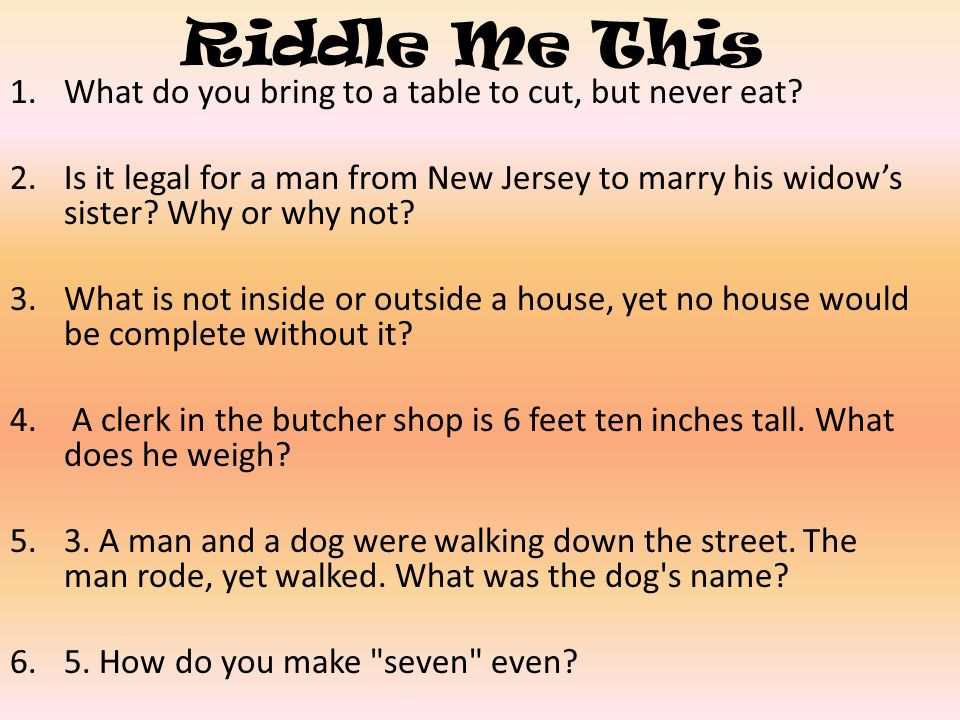 Riddle Me This 1.What do you bring to a table to cut, but never eat? 2.Is it legal for a man from New Jersey to marry his widows sister? Why or why no